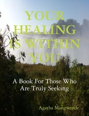 Your Healing Is Within You: A Book for Those Who Are Truly Seeking ebook by Agatha Mangwende