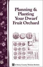 Planning & Planting Your Dwarf Fruit Orchard ebook by Editors of Garden Way Publishing