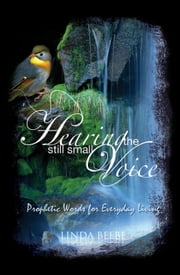 Hearing the Still Small Voice - Prophetic Words for Everyday Living ebook by Linda Beebe