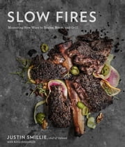 Slow Fires - Mastering New Ways to Braise, Roast, and Grill ebook by Justin Smillie,Kitty Greenwald