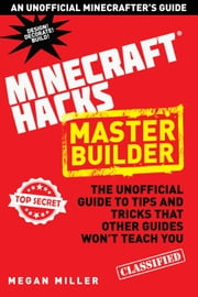 Hacks for Minecrafters: Master Builder - The Unofficial Guide to Tips and Tricks That Other Guides Won't Teach You ebook by Megan Miller