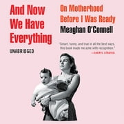 And Now We Have Everything - On Motherhood Before I Was Ready audiobook by Meaghan O'Connell