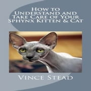 How to Understand and Take Care of Your Sphynx Kitten & Cat ebook by Vince Stead