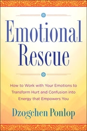 Emotional Rescue - How to Work with Your Emotions to Transform Hurt and Confusion into Energy That Empowers You ebook by Dzogchen Ponlop