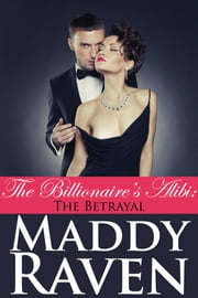 The Billionaire's Alibi: The Betrayal (The Billionaire's Alibi #5) ebook by Maddy Raven