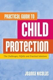 Practical Guide to Child Protection - The Challenges, Pitfalls and Practical Solutions ebook by Joanna Nicolas