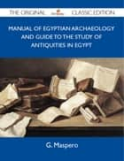 Manual of Egyptian Archaeology and Guide to the Study of Antiquities in Egypt - The Original Classic Edition ebook by Maspero G