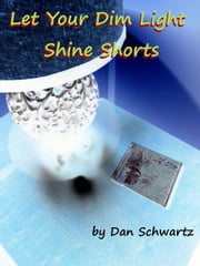 Let Your Dim Light Shine Shorts ebook by Dan Schwartz