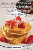 French Toast. Waffles and Pancakes for Breakfast: Comfort Food for Leisurely Mornings