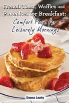 French Toast. Waffles and Pancakes for Breakfast: Comfort Food for Leisurely Mornings ebook by Donna Leahy