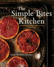 The Simple Bites Kitchen - Nourishing Whole Food Recipes for Every Day ebook by Kobo.Web.Store.Products.Fields.ContributorFieldViewModel
