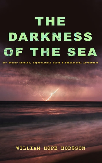 THE DARKNESS OF THE SEA: 20+ Horror Stories, Supernatural Tales & Fantastical Adventures - The Ghost Pirates, The Boats of the Glen Carrig, The House on the Borderland, The Night Land, Sargasso Sea Stories, Men of the Deep Waters, Captain Gault Stories and many more ebook by William Hope Hodgson