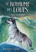 Le royaume des loups tome 5 - Face au danger ebook by Kathryn LASKY