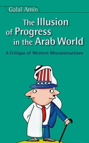 Illusion Of Progress in the Arab World - A Critique of Western Misconstructions ebook by Galal Amin,David Wilmsen