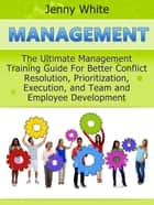 Management: The Ultimate Management Training Guide For Better Conflict Resolution, Prioritization, Execution, and Team and Employee Development ebook by Jenny White