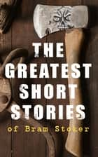 The Greatest Short Stories of Bram Stoker - Occult & Supernatural Tales, Gothic Horror Classics & Dark Fantasy Collections ebook by Bram Stoker