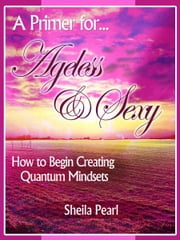 A Primer for Ageless & Sexy - How to Begin Creating Quantum Mindsets ebook by Sheila Pearl