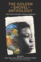 The Golden Shovel Anthology - New Poems Honoring Gwendolyn Brooks ebook by Peter Kahn, Ravi Shankar, Patricia Smith