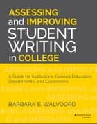 Assessing and Improving Student Writing in College - A Guide for Institutions, General Education, Departments, and Classrooms ebook by Barbara E. Walvoord