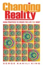 Changing Reality - Huna Practices to Create the Life You Want ebook by Serge Kahili King