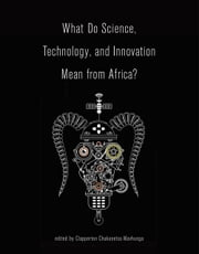 What Do Science, Technology, and Innovation Mean from Africa? ebook by Clapperton Chakanetsa Mavhunga, D. A. Masolo, Shadreck Chirikure,...