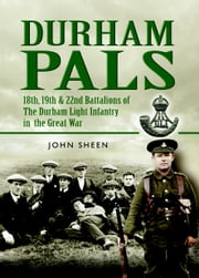Durham Pals - 18th, 19th, 20th and 22nd Battalions of the Durham Light Infantry in the Great War ebook by Sheen, John