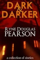 Dark and Darker: A Collection Of Stories ebook by Ryne Douglas Pearson