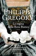 La regina della rosa bianca ebook by Philippa Gregory