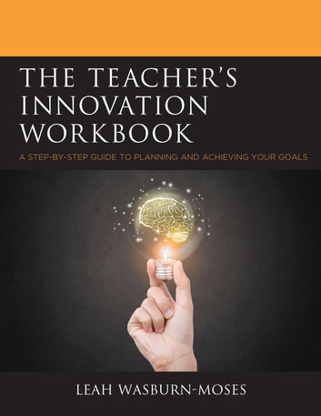 The Teacher's Innovation Workbook - A Step-by-Step Guide to Planning and Achieving your Goals ebook by Leah Wasburn-Moses