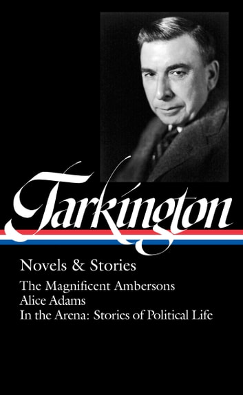 Booth Tarkington: Novels & Stories (LOA #319) - The Magnificent Ambersons / Alice Adams / In the Arena: Stories of Political Life ebook by Booth Tarkington