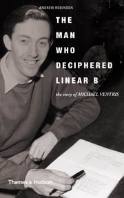 The Man Who Deciphered Linear B: The Story of Michael Ventris ebook by Andrew Robinson