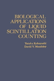 Biological Applications of Liquid Scintillation Counting ebook by Kobayashi, Yutaka