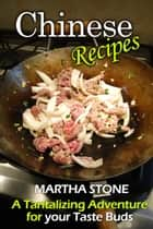 Chinese Recipes: A Tantalizing Adventure for your Taste Buds ebook by Martha Stone