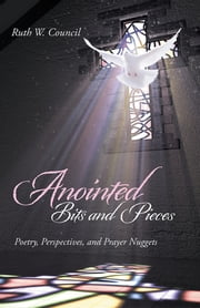 Anointed Bits and Pieces - Poetry, Perspectives, and Prayer Nuggets ebook by Ruth W. Council