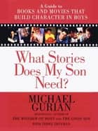 What Stories Does My Son Need? - A Guide to Books and Movies That Build Character in Boys ebook by Michael Gurian