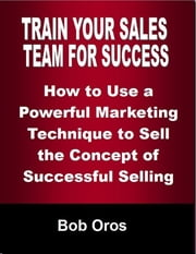Train Your Sales Team for Success: How to Use a Powerful Marketing Technique to Sell the Concepts of Successful Selling ebook by Bob Oros