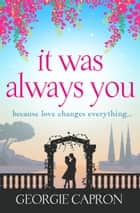 It Was Always You - An uplifting page turner reminding you love can change everything ebook by Georgie Capron