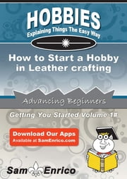 How to Start a Hobby in Leather crafting - How to Start a Hobby in Leather crafting ebook by Santa Garmon