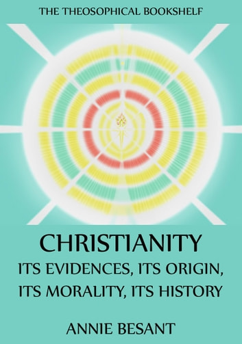 Christianity: Its Evidences, Its Origin, Its Morality, Its History eBook by Annie Besant