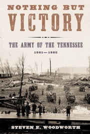 Nothing but Victory - The Army of the Tennessee, 1861-1865 ebook by Steven E. Woodworth