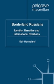 Borderland Russians - Identity, Narrative and International Relations ebook by G. Hønneland