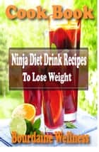 Ninja Diet Drink Recipes to Lose Weight Over 500 Healthful and Delicious Ways to Use Fresh Fruit ebook by Bourdaine Wellness