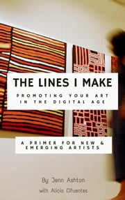 The Lines I Make: Promoting Your Art in the Digital Age - A Primer for New and Emerging Artists ebook by Jennifer Ashton,Alicia Cifuentes