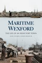 Maritime Wexford - The Life of an Irish Port Town ebook by Nick Rossiter, Jack O'Leary