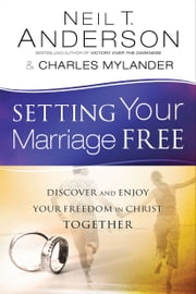 Setting Your Marriage Free - Discover and Enjoy Your Freedom in Christ Together ebook by Neil T. Anderson,Charles Mylander