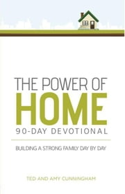 The Power of Home 90-Day Devotional: Building a Strong Family Day by Day ebook by Cunningham, Ted