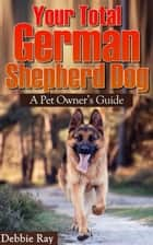 Your Total German Shepherd Dog, A Pet Owner's Guide ebook by Debbie Ray