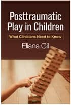 Posttraumatic Play in Children - What Clinicians Need to Know ebook by Eliana Gil, PhD