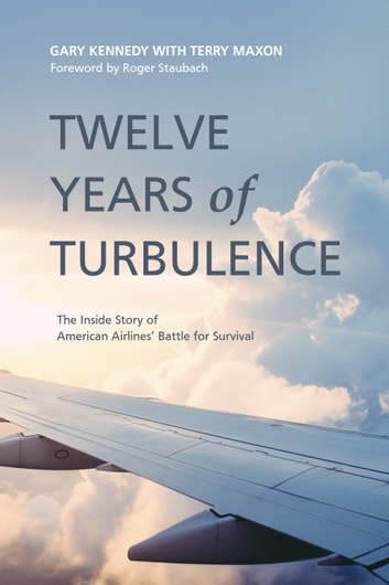 Twelve Years of Turbulence - The Inside Story of American Airlines' Battle for Survival ebook by Gary Kennedy,Terry Maxon,Roger Staubach