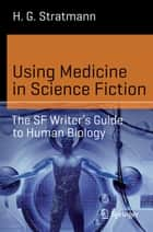 Using Medicine in Science Fiction - The SF Writer's Guide to Human Biology ebook by H. G. Stratmann